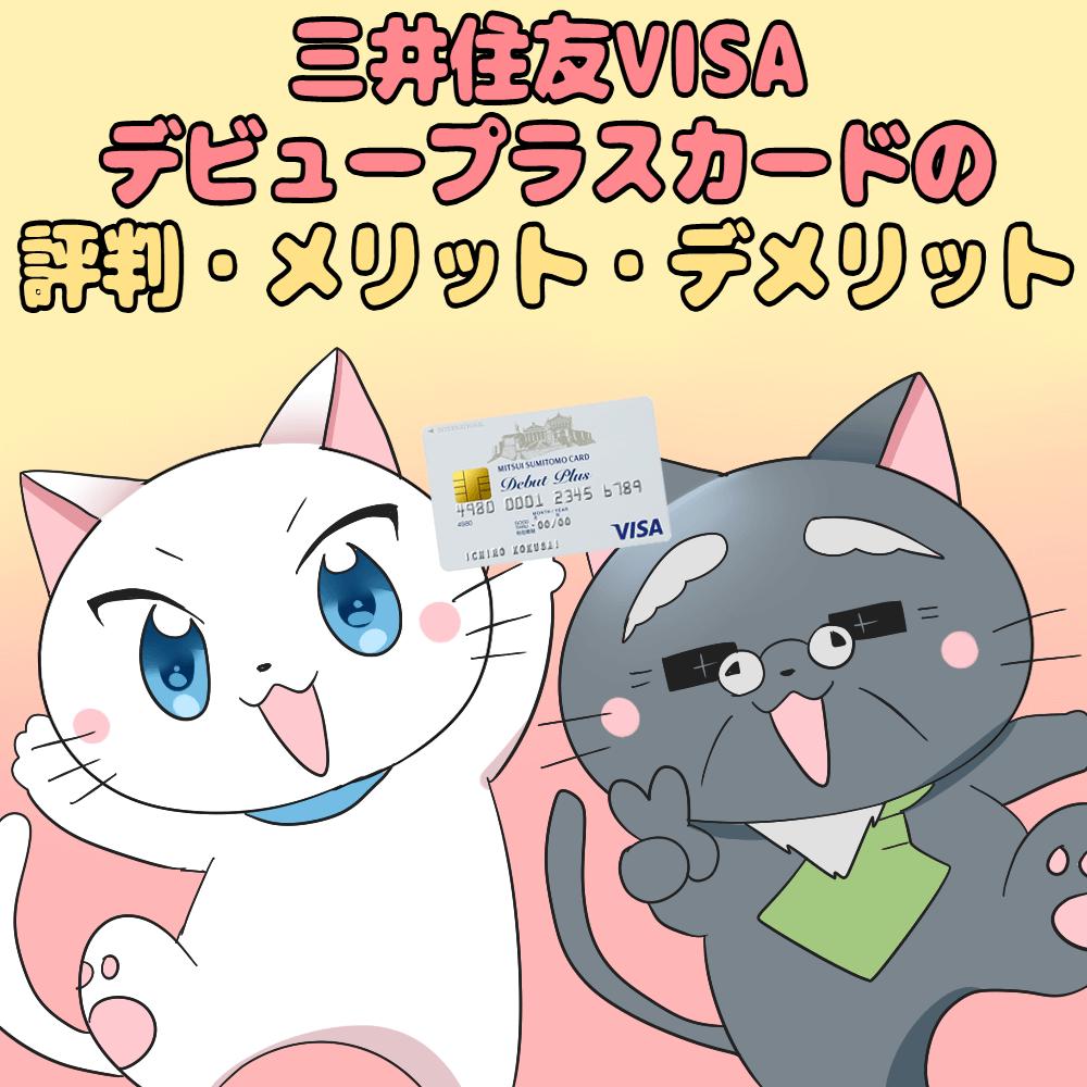 イラスト文字で 『三井住友VISAデビュープラスカードの評判・メリット・デメリット』 と記載し、下に三井住友VISAデビュープラスカードを持った白猫と博士がいるイラスト